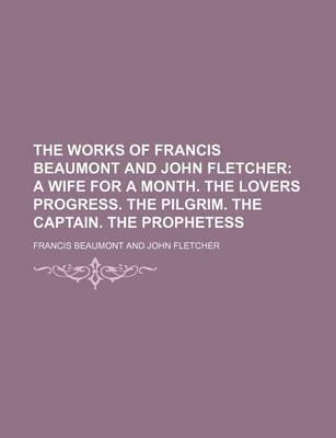 The Works of Francis Beaumont and John Fletcher; A Wife for a Month. the Lovers Progress. the Pilgrim. the Captain. the Prophetess