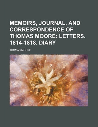 Memoirs, Journal, and Correspondence of Thomas Moore; Letters. 1814-1818. Diary
