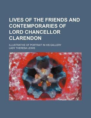 Lives of the Friends and Contemporaries of Lord Chancellor Clarendon; Illustrative of Portrait in His Gallery