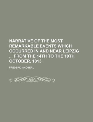 Narrative of the Most Remarkable Events Which Occurred in and Near Leipzig from the 14th to the 19th October, 1813