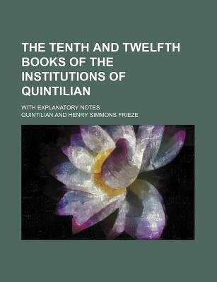 The Tenth and Twelfth Books of the Institutions of Quintilian; With Explanatory Notes
