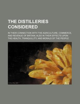 The Distilleries Considered; In Their Connection with the Agriculture, Commerce, and Revenue of Britain Also in Their Effects Upon the Health, Tranqui
