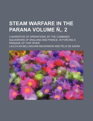 Steam Warfare in the Parana; A Narrative of Operations, by the Combined Squadrons of England and France, in Forcing a Passage Up That River Volume N .