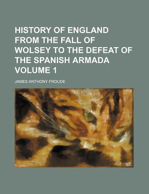 History of England from the Fall of Wolsey to the Defeat of the Spanish Armada Volume 1