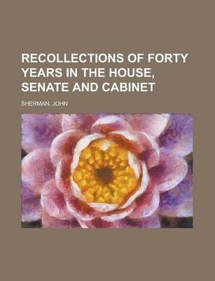 Recollections of Forty Years in the House, Senate and Cabinet