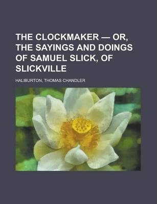 The Clockmaker - Or, the Sayings and Doings of Samuel Slick, of Slickville