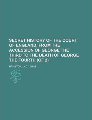 Secret History of the Court of England, from the Accession of George the Third to the Death of George the Fourth (of 2) Volume II