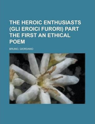 The Heroic Enthusiasts (Gli Eroici Furori) Part the First an Ethical Poem