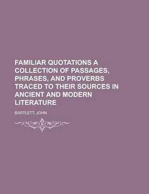 Familiar Quotations a Collection of Passages, Phrases, and Proverbs Traced to Their Sources in Ancient and Modern Literature