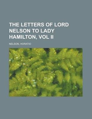 The Letters of Lord Nelson to Lady Hamilton, Vol II.