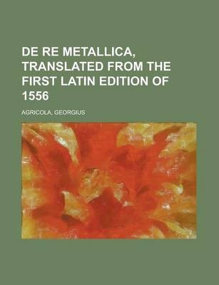 de Re Metallica, Translated from the First Latin Edition of 1556