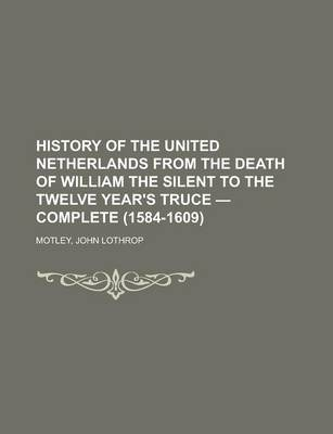 History of the United Netherlands from the Death of William the Silent to the Twelve Year's Truce - Complete (1584-1609)