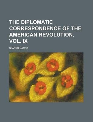 The Diplomatic Correspondence of the American Revolution, Vol. IX