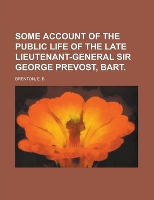 Some Account of the Public Life of the Late Lieutenant-General Sir George Prevost, Bart