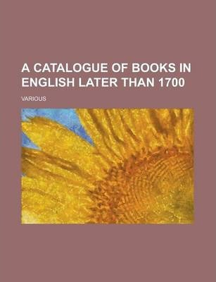 A Catalogue of Books in English Later Than 1700 Volume 1