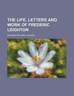 The Life, Letters and Work of Frederic Leighton