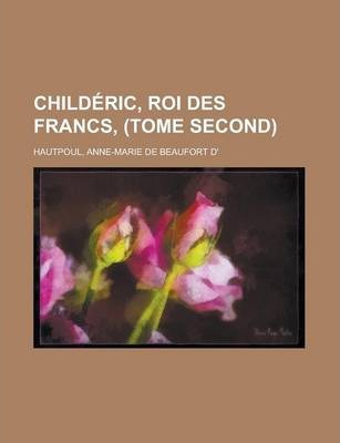 Childeric, Roi Des Francs, (Tome Second)
