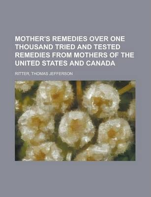 Mother's Remedies Over One Thousand Tried and Tested Remedies from Mothers of the United States and Canada