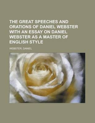 The Great Speeches and Orations of Daniel Webster with an Essay on Daniel Webster as a Master of English Style