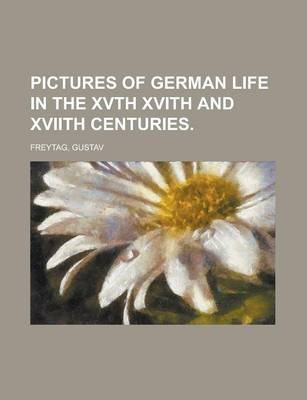 Pictures of German Life in the Xvth Xvith and Xviith Centuries Volume I