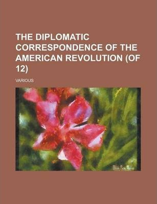 The Diplomatic Correspondence of the American Revolution (of 12) Volume X