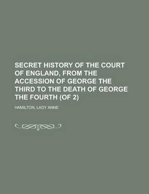 Secret History of the Court of England, from the Accession of George the Third to the Death of George the Fourth (of 2) Volume I