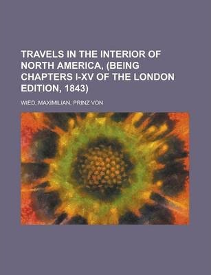 Travels in the Interior of North America, (Being Chapters I-XV of the London Edition, 1843) Volume I