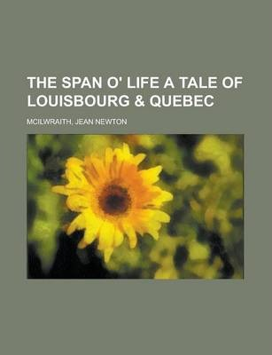 The Span O' Life a Tale of Louisbourg & Quebec