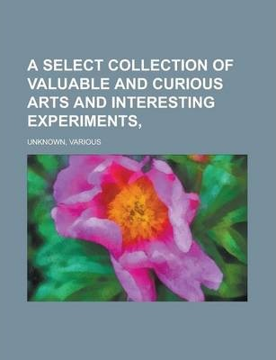 A Select Collection of Valuable and Curious Arts and Interesting Experiments,