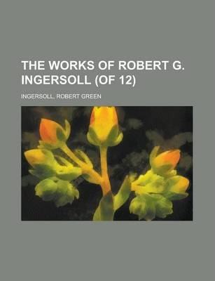 The Works of Robert G. Ingersoll (of 12) Volume 12