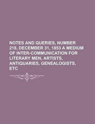Notes and Queries, Number 218, December 31, 1853 a Medium of Inter-Communication for Literary Men, Artists, Antiquaries, Genealogists, Etc