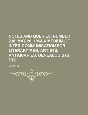 Notes and Queries, Number 238, May 20, 1854 a Medium of Inter-Communication for Literary Men, Artists, Antiquaries, Genealogists, Etc