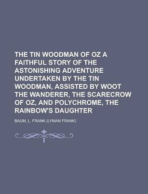 The Tin Woodman of Oz a Faithful Story of the Astonishing Adventure Undertaken by the Tin Woodman, Assisted by Woot the Wanderer, the Scarecrow of Oz, and Polychrome, the Rainbow's Daughter