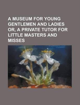 A Museum for Young Gentlemen and Ladies Or, a Private Tutor for Little Masters and Misses