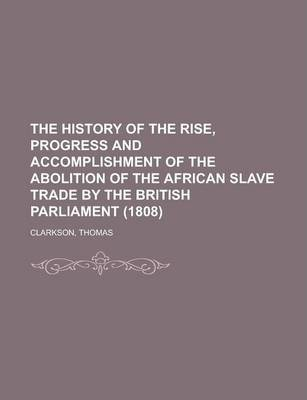 The History of the Rise, Progress and Accomplishment of the Abolition of the African Slave Trade by the British Parliament (1808), Volume I