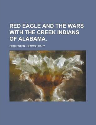 Red Eagle and the Wars with the Creek Indians of Alabama