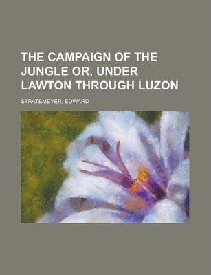 The Campaign of the Jungle Or, Under Lawton Through Luzon