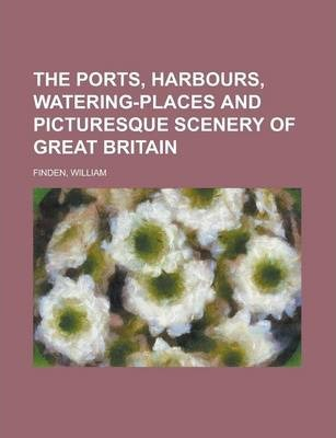 The Ports, Harbours, Watering-Places and Picturesque Scenery of Great Britain Volume 1