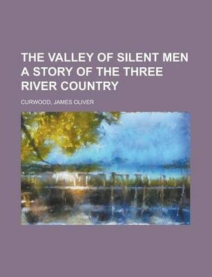 The Valley of Silent Men a Story of the Three River Country