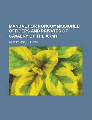 Manual for Noncommissioned Officers and Privates of Cavalry of the Army