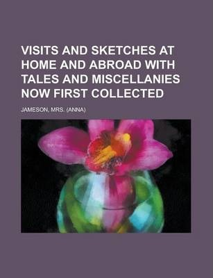 Visits and Sketches at Home and Abroad with Tales and Miscellanies Now First Collected