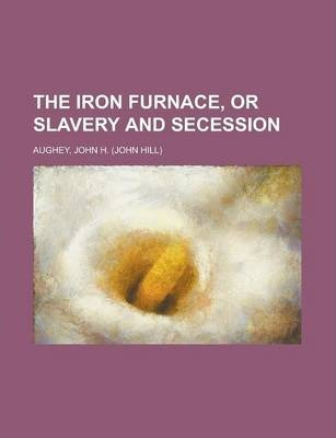 The Iron Furnace, or Slavery and Secession