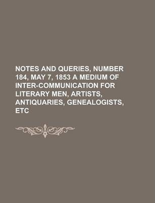 Notes and Queries, Number 184, May 7, 1853 a Medium of Inter-Communication for Literary Men, Artists, Antiquaries, Genealogists, Etc