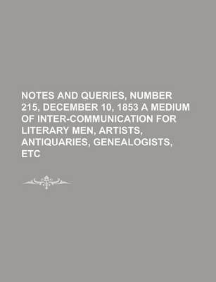 Notes and Queries, Number 215, December 10, 1853 a Medium of Inter-Communication for Literary Men, Artists, Antiquaries, Genealogists, Etc