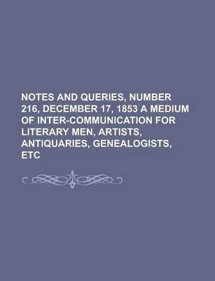 Notes and Queries, Number 216, December 17, 1853 a Medium of Inter-Communication for Literary Men, Artists, Antiquaries, Genealogists, Etc