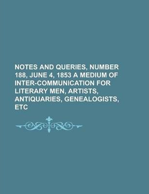 Notes and Queries, Number 188, June 4, 1853 a Medium of Inter-Communication for Literary Men, Artists, Antiquaries, Genealogists, Etc