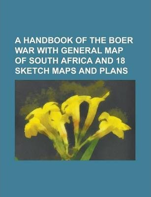 A Handbook of the Boer War with General Map of South Africa and 18 Sketch Maps and Plans