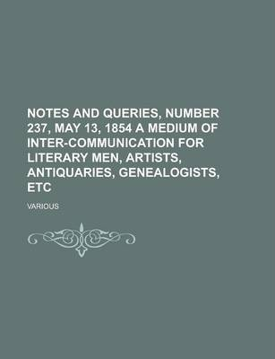 Notes and Queries, Number 237, May 13, 1854 a Medium of Inter-Communication for Literary Men, Artists, Antiquaries, Genealogists, Etc