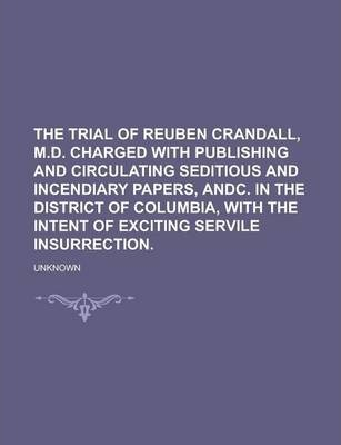 The Trial of Reuben Crandall, M.D. Charged with Publishing and Circulating Seditious and Incendiary Papers, Andc. in the District of Columbia, with the Intent of Exciting Servile Insurrection