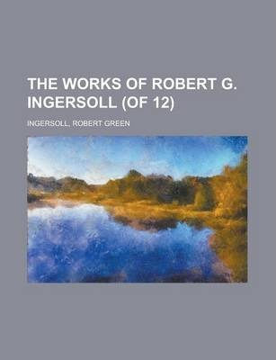 The Works of Robert G. Ingersoll (of 12) Volume 3